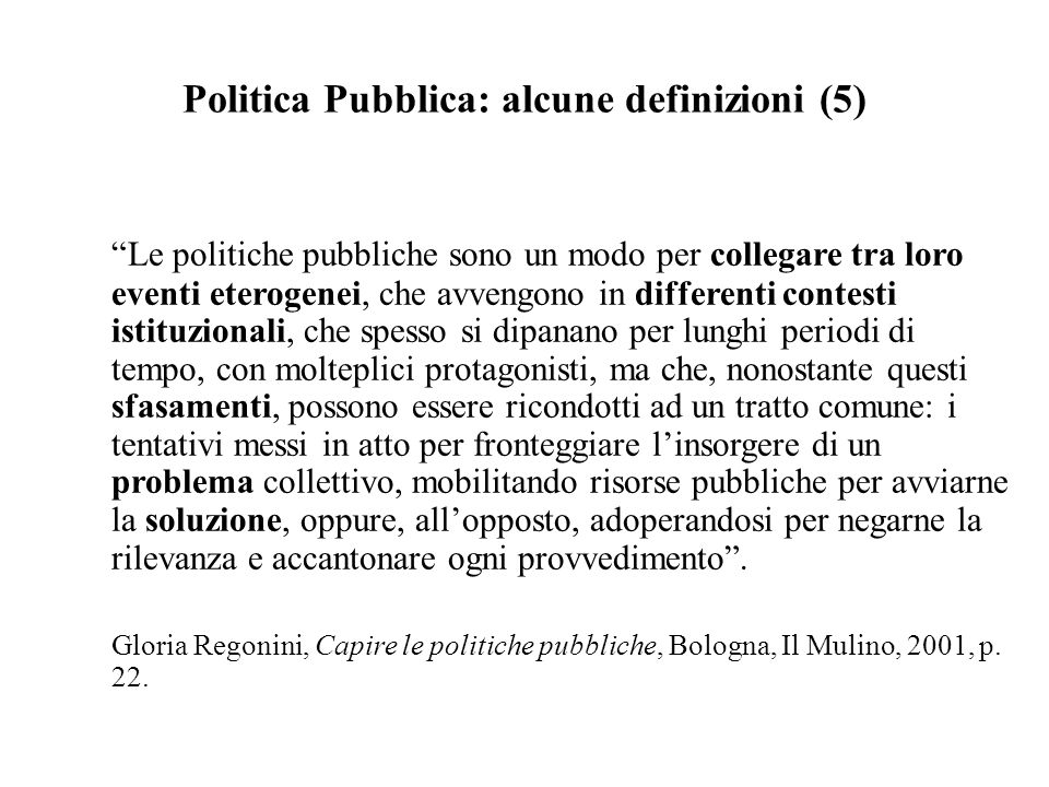 """Politica Pubblica: alcune definizioni (5) """"Le politiche pubbliche sono un modo per collegare tra loro eventi eterogenei, che avvengono in differenti c"""