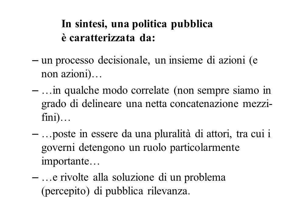 In sintesi, una politica pubblica è caratterizzata da: – un processo decisionale, un insieme di azioni (e non azioni)… – …in qualche modo correlate (n