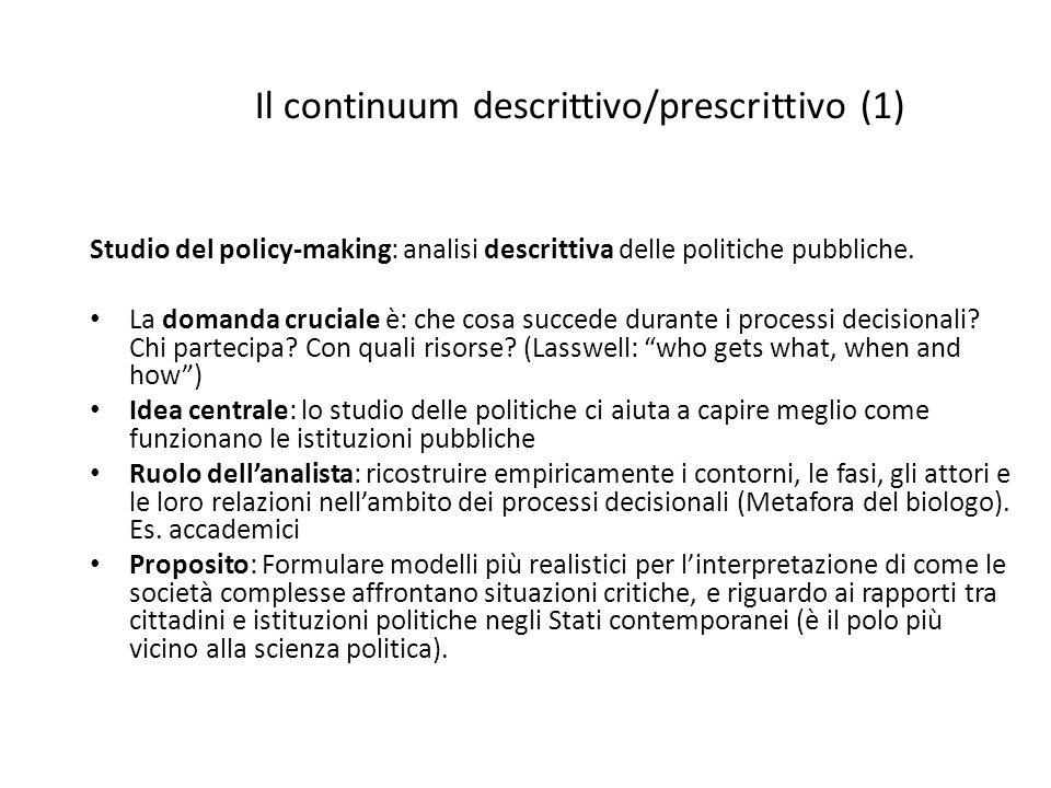Il continuum descrittivo/prescrittivo (2) Studio per il policy-making: analisi prescrittiva delle politiche pubbliche La domanda cruciale è: Come migliorare le politiche e i loro risultati.