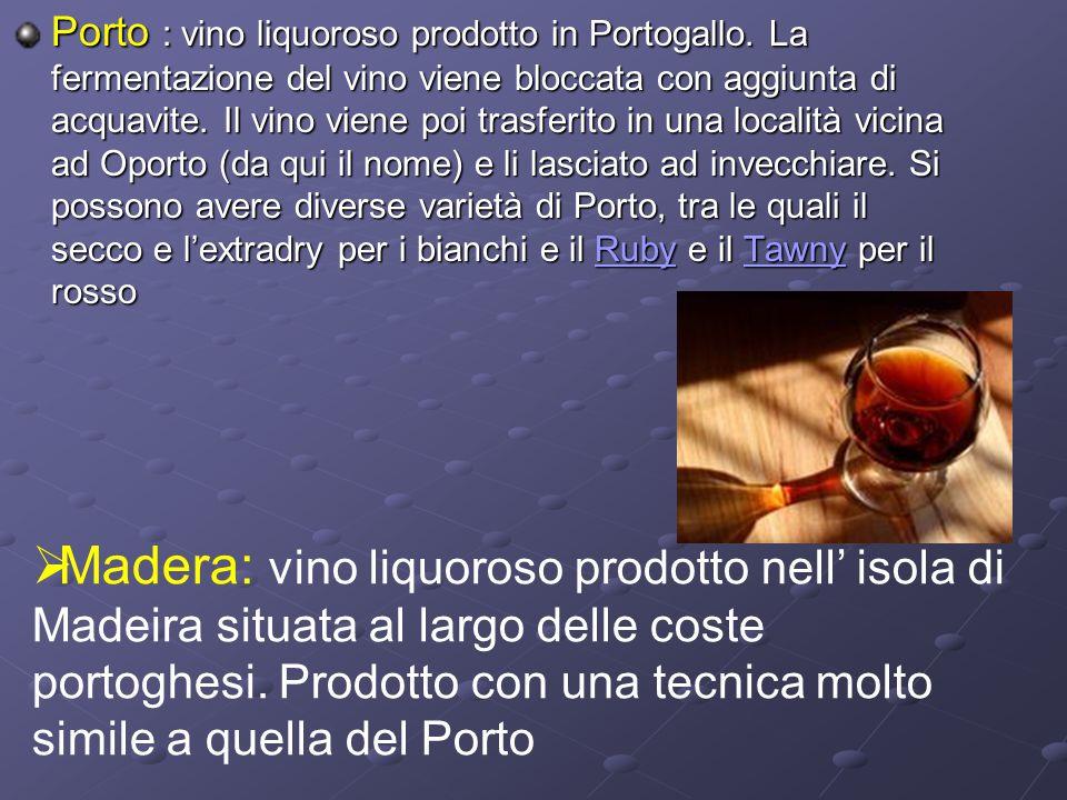 Porto Porto : vino liquoroso prodotto in Portogallo. La fermentazione del vino viene bloccata con aggiunta di acquavite. Il vino viene poi trasferito