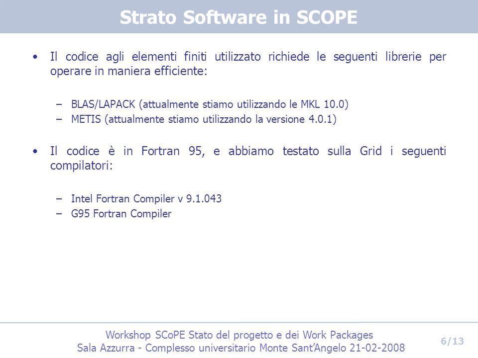 Workshop SCoPE Stato del progetto e dei Work Packages Sala Azzurra - Complesso universitario Monte Sant'Angelo 21-02-2008 6/13 Strato Software in SCOPE Il codice agli elementi finiti utilizzato richiede le seguenti librerie per operare in maniera efficiente: –BLAS/LAPACK (attualmente stiamo utilizzando le MKL 10.0) –METIS (attualmente stiamo utilizzando la versione 4.0.1) Il codice è in Fortran 95, e abbiamo testato sulla Grid i seguenti compilatori: –Intel Fortran Compiler v 9.1.043 –G95 Fortran Compiler