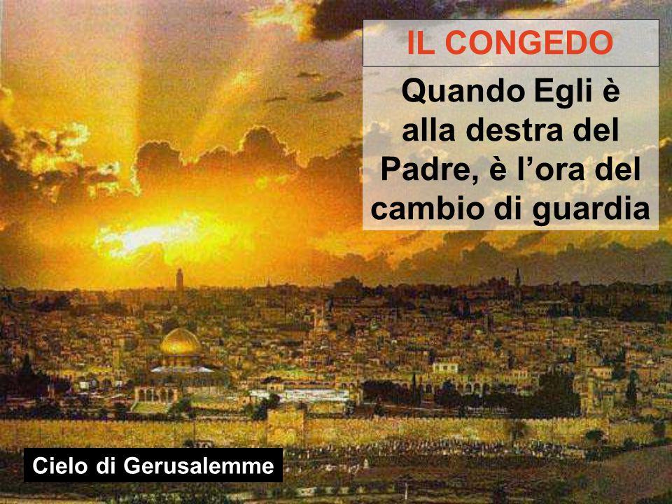 Cielo di Gerusalemme IL CONGEDO Quando Egli è alla destra del Padre, è l'ora del cambio di guardia