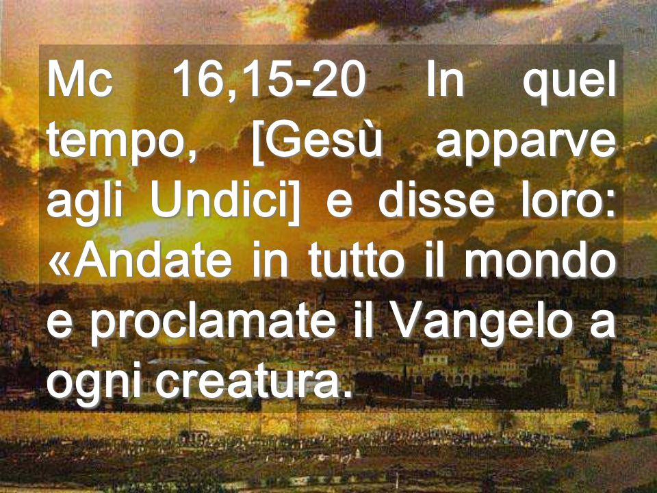 Mc 16,15-20 In quel tempo, [Gesù apparve agli Undici] e disse loro: «Andate in tutto il mondo e proclamate il Vangelo a ogni creatura.