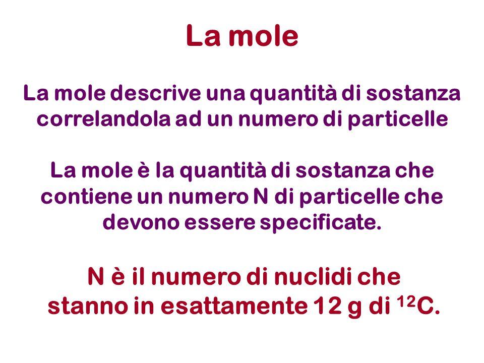 La mole descrive una quantità di sostanza correlandola ad un numero di particelle La mole è la quantità di sostanza che contiene un numero N di partic