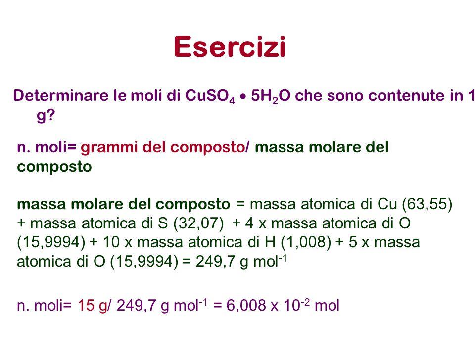 Esercizi Determinare le moli di CuSO 4  5H 2 O che sono contenute in 15 g? n. moli= grammi del composto/ massa molare del composto massa molare del c