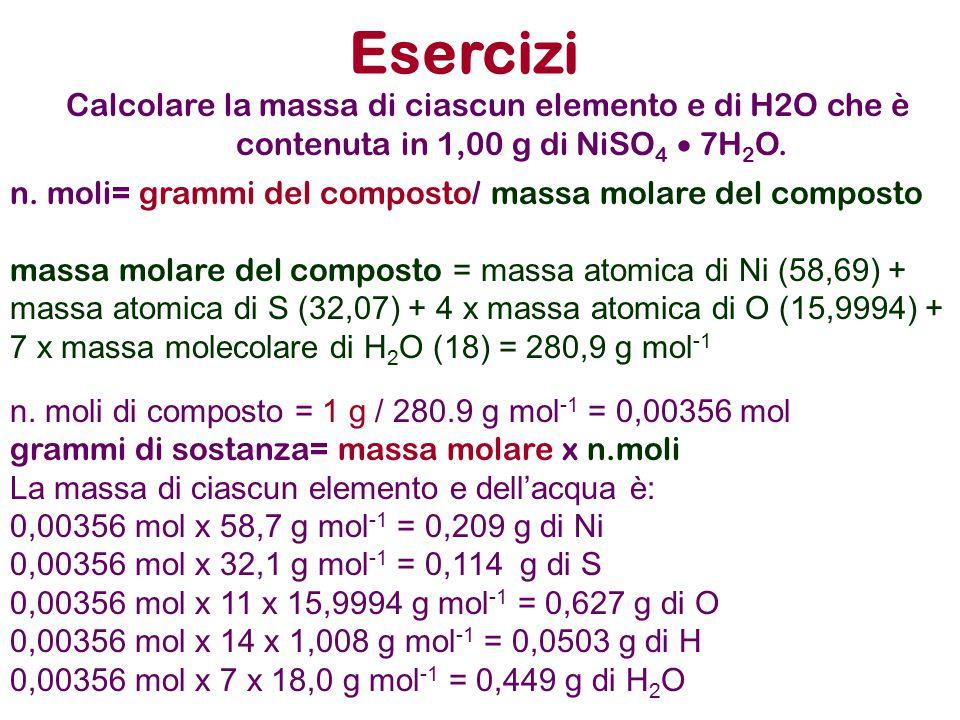 Esercizi Calcolare la massa di ciascun elemento e di H2O che è contenuta in 1,00 g di NiSO 4  7H 2 O. n. moli= grammi del composto/ massa molare del