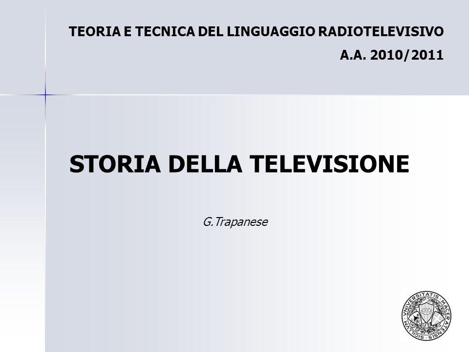 TEORIA E TECNICA DEL LINGUAGGIO RADIOTELEVISIVO A.A. 2010/2011 STORIA DELLA TELEVISIONE G.Trapanese