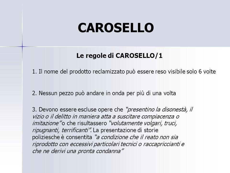 CAROSELLO Le regole di CAROSELLO/1 1. Il nome del prodotto reclamizzato può essere reso visibile solo 6 volte 2. Nessun pezzo può andare in onda per p