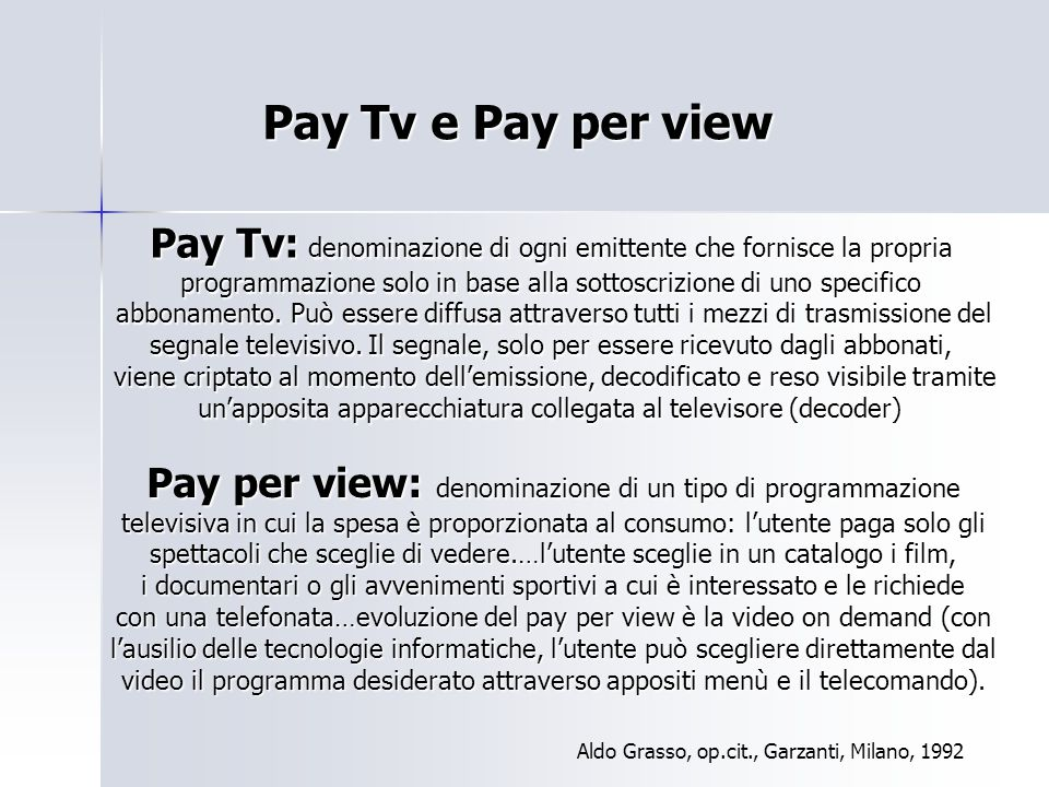 Pay Tv e Pay per view Pay Tv: denominazione di ogni emittente che fornisce la propria programmazione solo in base alla sottoscrizione di uno specifico