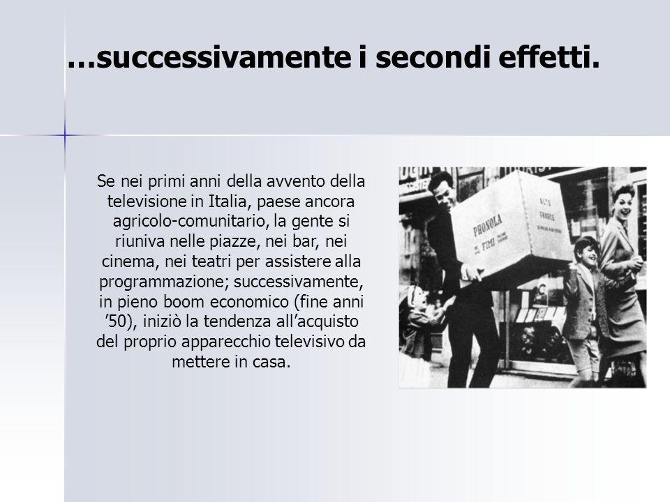 …successivamente i secondi effetti. Se nei primi anni della avvento della televisione in Italia, paese ancora agricolo-comunitario, la gente si riuniv