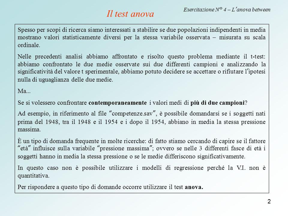 2 Esercitazione N° 4 – L'anova between Il test anova Spesso per scopi di ricerca siamo interessati a stabilire se due popolazioni indipendenti in medi