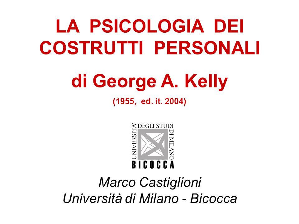 LA PSICOLOGIA DEI COSTRUTTI PERSONALI di George A. Kelly (1955, ed. it. 2004) Marco Castiglioni Università di Milano - Bicocca