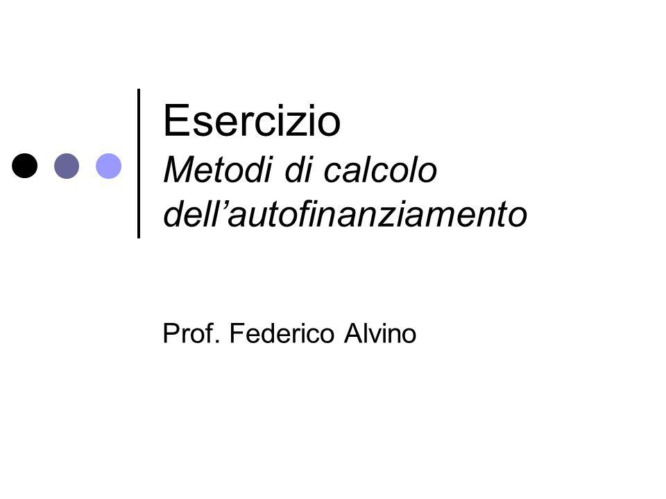Esercizio Metodi di calcolo dell'autofinanziamento Prof. Federico Alvino