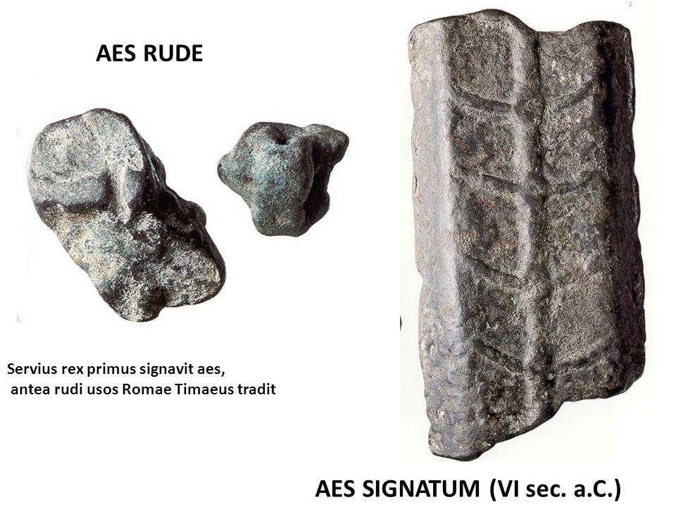 AES RUDE AES SIGNATUM (VI sec. a.C.) Servius rex primus signavit aes, antea rudi usos Romae Timaeus tradit antea rudi usos Romae Timaeus tradit