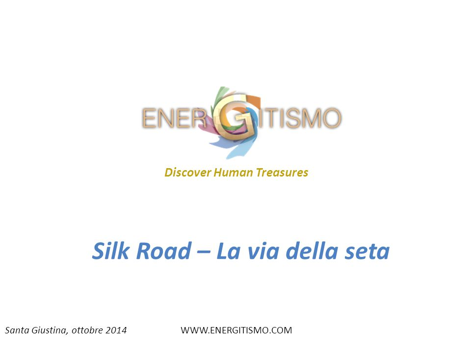 Santa Giustina, ottobre 2014WWW.ENERGITISMO.COM Silk Road – La via della seta Discover Human Treasures