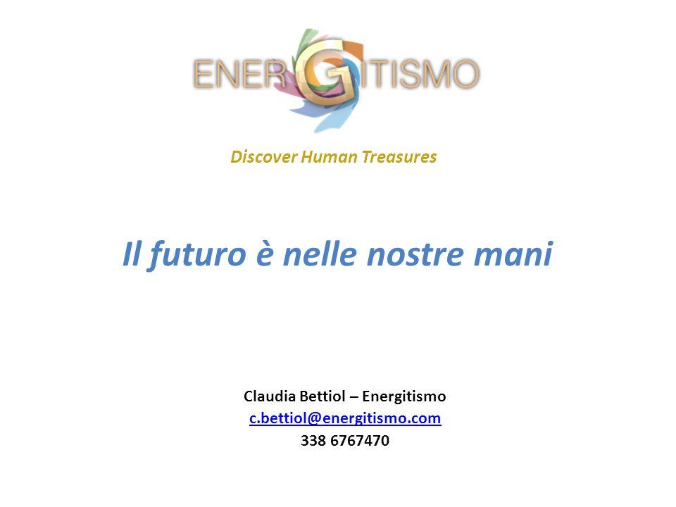 Il futuro è nelle nostre mani Discover Human Treasures Claudia Bettiol – Energitismo c.bettiol@energitismo.com 338 6767470