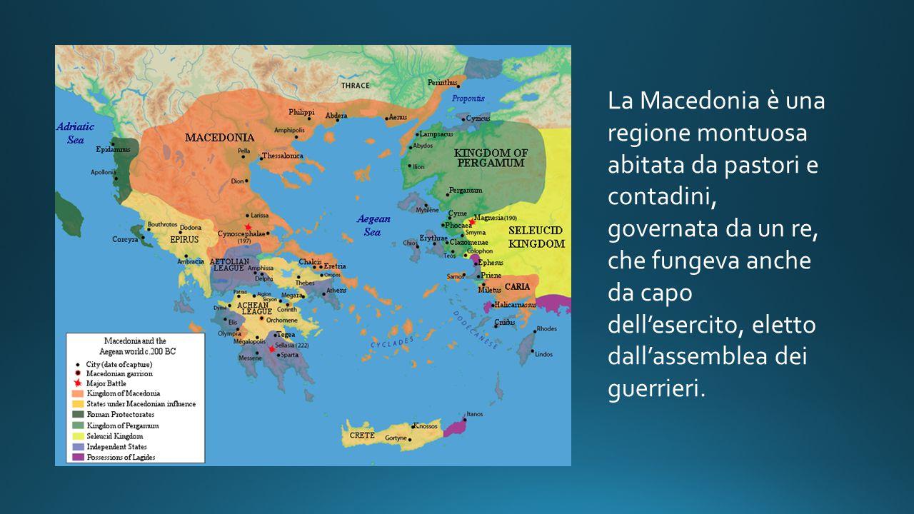 La Macedonia è una regione montuosa abitata da pastori e contadini, governata da un re, che fungeva anche da capo dell'esercito, eletto dall'assemblea