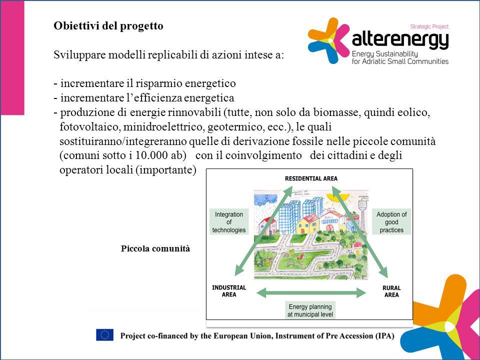 Obiettivi del progetto Sviluppare modelli replicabili di azioni intese a: - incrementare il risparmio energetico - incrementare l'efficienza energetica - produzione di energie rinnovabili (tutte, non solo da biomasse, quindi eolico, fotovoltaico, minidroelettrico, geotermico, ecc.), le quali sostituiranno/integreranno quelle di derivazione fossile nelle piccole comunità (comuni sotto i 10.000 ab) con il coinvolgimento dei cittadini e degli operatori locali (importante) Piccola comunità