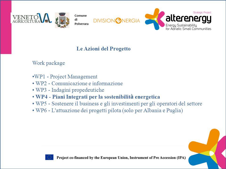 Work package WP1 - Project Management WP2 - Comunicazione e informazione WP3 - Indagini propedeutiche WP4 - Piani Integrati per la sostenibilit à energetica WP5 - Sostenere il business e gli investimenti per gli operatori del settore WP6 - L attuazione dei progetti pilota (solo per Albania e Puglia) Le Azioni del Progetto Comune di Polverara
