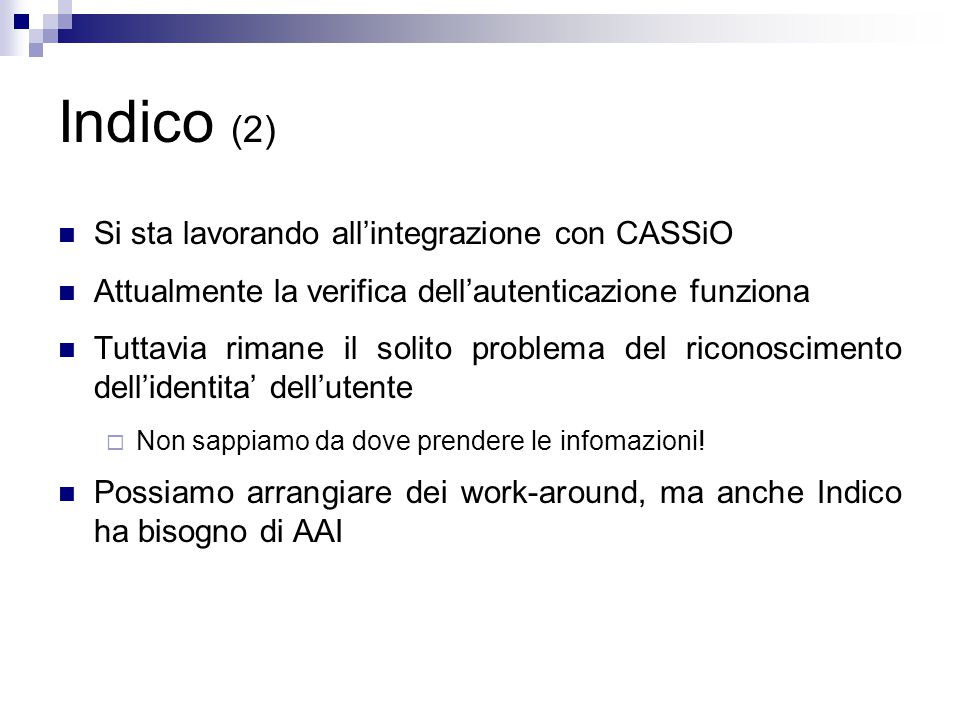 Indico (2) Si sta lavorando all'integrazione con CASSiO Attualmente la verifica dell'autenticazione funziona Tuttavia rimane il solito problema del riconoscimento dell'identita' dell'utente  Non sappiamo da dove prendere le infomazioni.