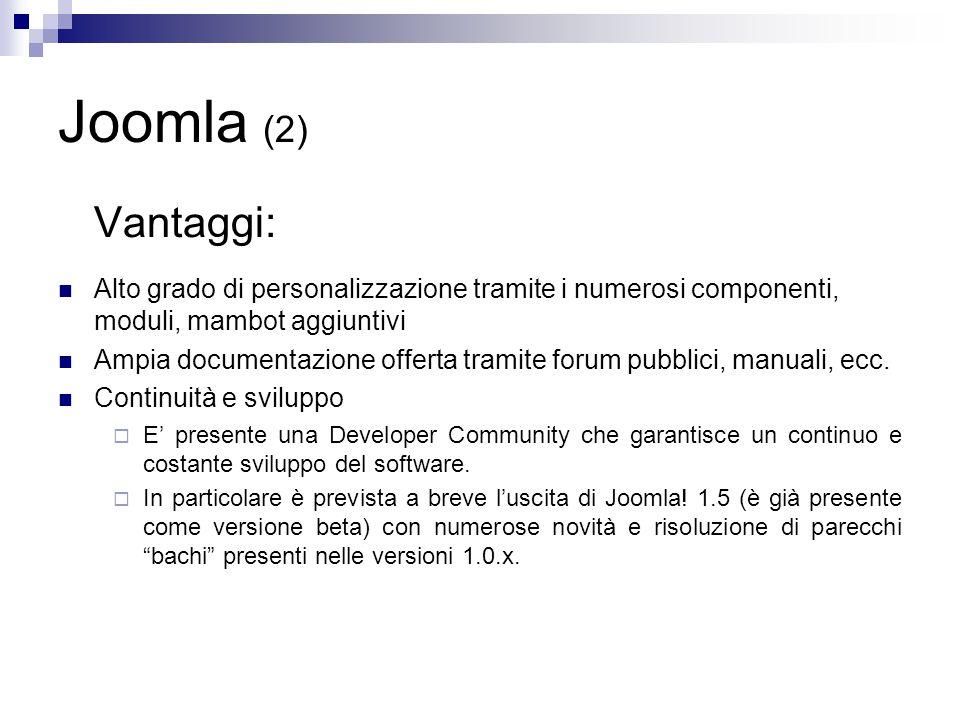 Joomla (2) Vantaggi: Alto grado di personalizzazione tramite i numerosi componenti, moduli, mambot aggiuntivi Ampia documentazione offerta tramite forum pubblici, manuali, ecc.