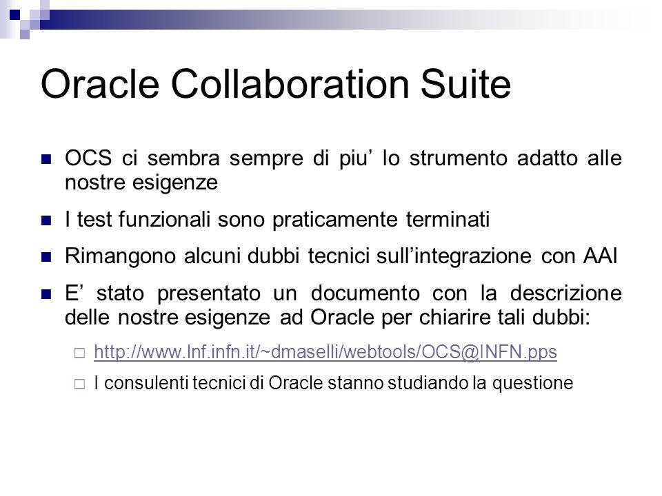 Oracle Collaboration Suite OCS ci sembra sempre di piu' lo strumento adatto alle nostre esigenze I test funzionali sono praticamente terminati Rimangono alcuni dubbi tecnici sull'integrazione con AAI E' stato presentato un documento con la descrizione delle nostre esigenze ad Oracle per chiarire tali dubbi:  http://www.lnf.infn.it/~dmaselli/webtools/OCS@INFN.pps http://www.lnf.infn.it/~dmaselli/webtools/OCS@INFN.pps  I consulenti tecnici di Oracle stanno studiando la questione