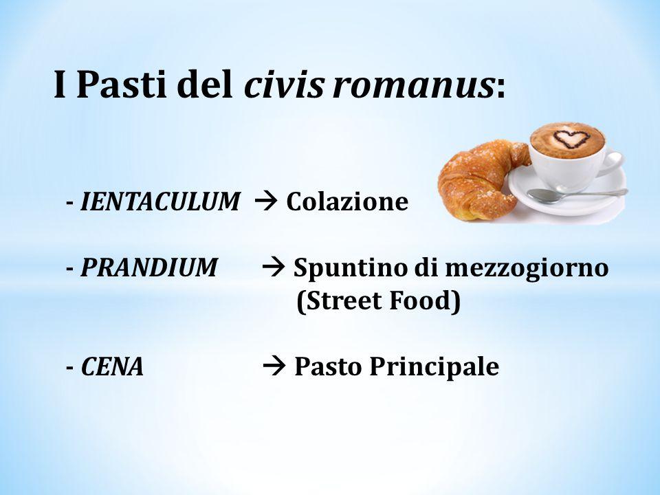 I Pasti del civis romanus: - IENTACULUM  Colazione - PRANDIUM  Spuntino di mezzogiorno (Street Food) - CENA  Pasto Principale