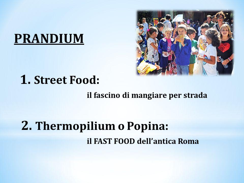 PRANDIUM 1. Street Food: il fascino di mangiare per strada 2. Thermopilium o Popina: il FAST FOOD dell'antica Roma