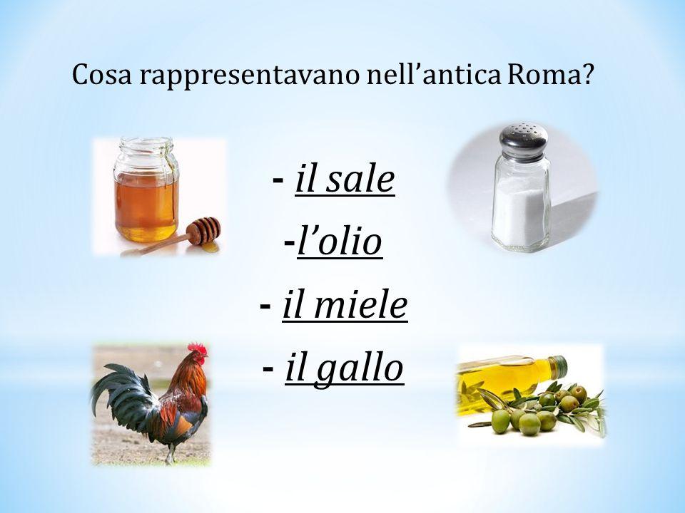 Cosa rappresentavano nell'antica Roma? - il sale -l'olio - il miele - il gallo
