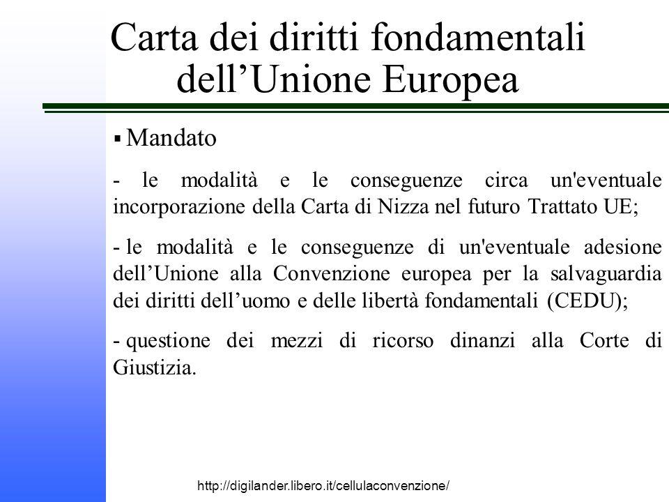 http://digilander.libero.it/cellulaconvenzione/ Carta dei diritti fondamentali dell'Unione Europea  Mandato - le modalità e le conseguenze circa un eventuale incorporazione della Carta di Nizza nel futuro Trattato UE; - le modalità e le conseguenze di un eventuale adesione dell'Unione alla Convenzione europea per la salvaguardia dei diritti dell'uomo e delle libertà fondamentali (CEDU); - questione dei mezzi di ricorso dinanzi alla Corte di Giustizia.