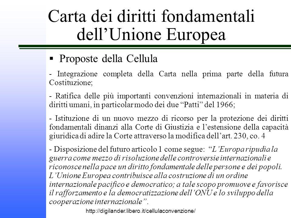 http://digilander.libero.it/cellulaconvenzione/ Carta dei diritti fondamentali dell'Unione Europea  Proposte della Cellula - Integrazione completa della Carta nella prima parte della futura Costituzione; - Ratifica delle più importanti convenzioni internazionali in materia di diritti umani, in particolar modo dei due Patti del 1966; - Istituzione di un nuovo mezzo di ricorso per la protezione dei diritti fondamentali dinanzi alla Corte di Giustizia e l'estensione della capacità giuridica di adire la Corte attraverso la modifica dell'art.