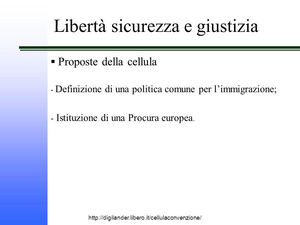 http://digilander.libero.it/cellulaconvenzione/ Libertà sicurezza e giustizia  Proposte della cellula - Definizione di una politica comune per l'immigrazione; - Istituzione di una Procura europea.