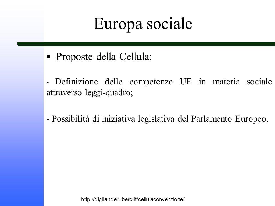 http://digilander.libero.it/cellulaconvenzione/ Europa sociale  Proposte della Cellula: - Definizione delle competenze UE in materia sociale attraverso leggi-quadro; - Possibilità di iniziativa legislativa del Parlamento Europeo.