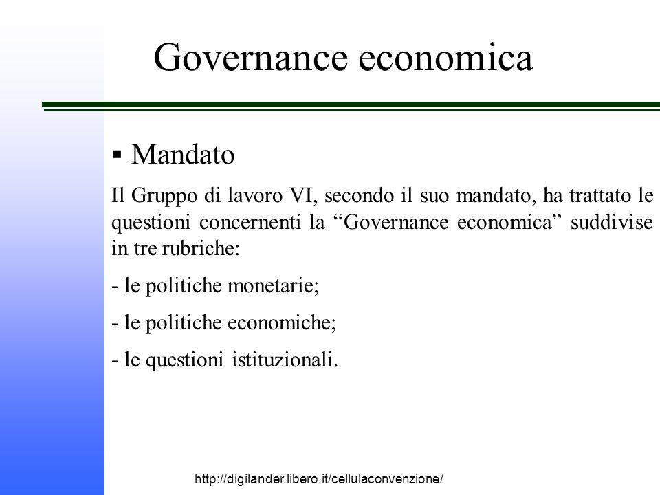 http://digilander.libero.it/cellulaconvenzione/ Governance economica  Mandato Il Gruppo di lavoro VI, secondo il suo mandato, ha trattato le questioni concernenti la Governance economica suddivise in tre rubriche: - le politiche monetarie; - le politiche economiche; - le questioni istituzionali.