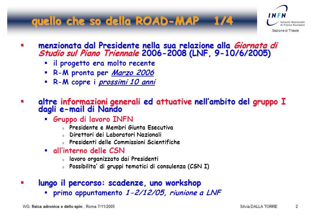 2 Sezione di Trieste Silvia DALLA TORRE WG: fisica adronica e dello spin, Roma 7/11/2005 quello che so della ROAD-MAP 1/4  menzionata dal Presidente nella sua relazione alla Giornata di Studio sul Piano Triennale 2006-2008 (LNF, 9-10/6/2005)  il progetto era molto recente  R-M pronta per Marzo 2006  R-M copre i prossimi 10 anni  altre informazioni generali ed attuative nell'ambito del gruppo I dagli e-mail di Nando  Gruppo di lavoro INFN  Presidente e Membri Giunta Esecutiva  Direttori dei Laboratori Nazionali  Presidenti delle Commissioni Scientifiche  all'interno delle CSN  lavoro organizzato dai Presidenti  Possibilita' di gruppi tematici di consulenza (CSN I)  lungo il percorso: scadenze, uno workshop  primo appuntamento 1-2/12/05, riunione a LNF