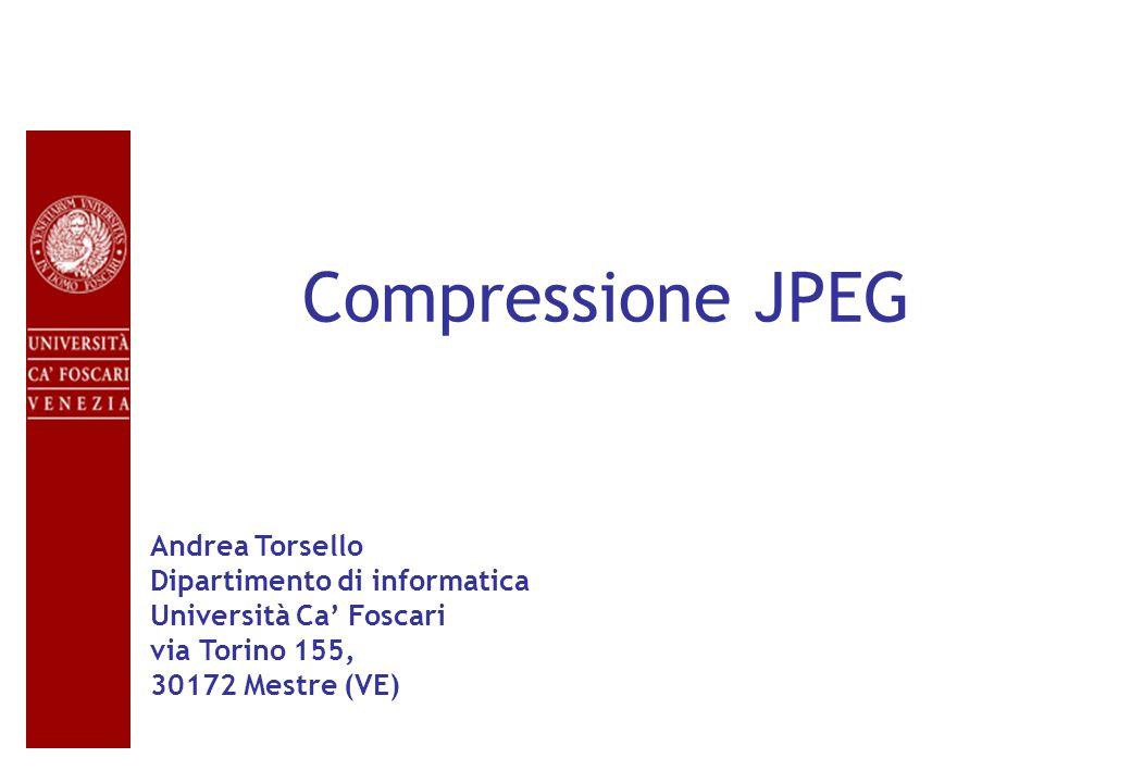 Compressione JPEG Andrea Torsello Dipartimento di informatica Università Ca' Foscari via Torino 155, 30172 Mestre (VE)