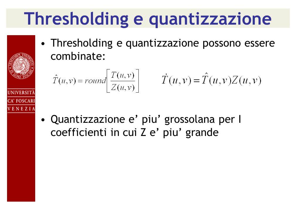 Thresholding e quantizzazione Thresholding e quantizzazione possono essere combinate: Quantizzazione e' piu' grossolana per I coefficienti in cui Z e' piu' grande