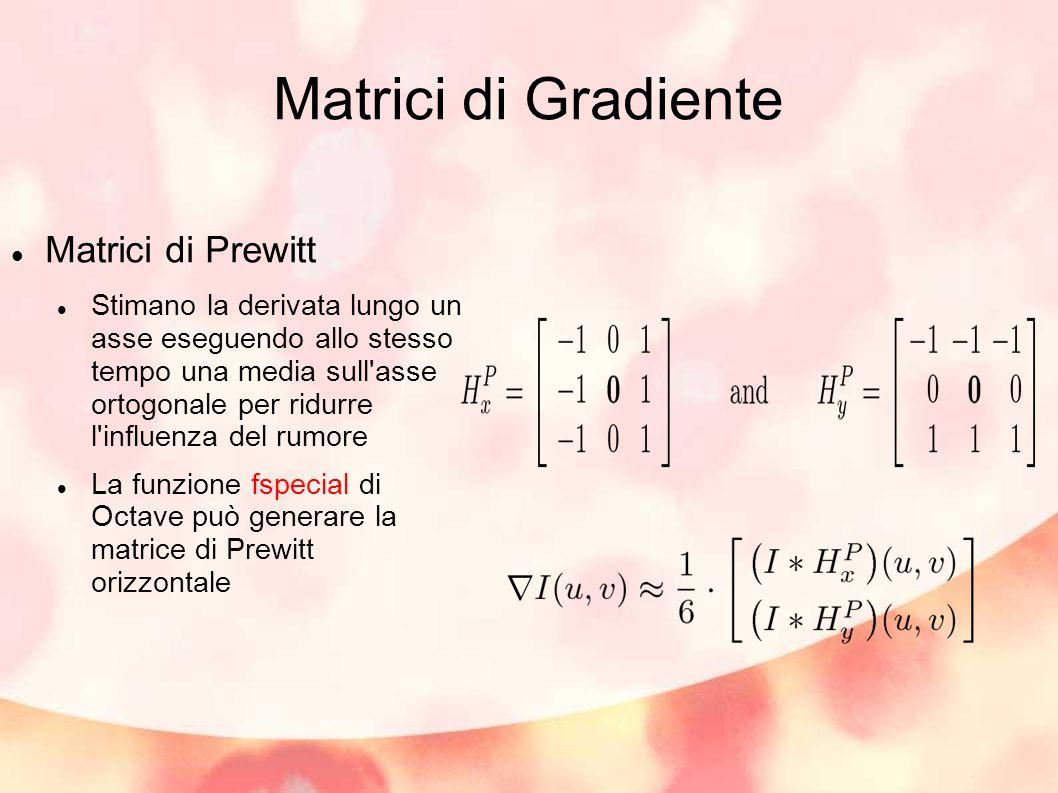 Matrici di Gradiente Matrici di Prewitt Stimano la derivata lungo un asse eseguendo allo stesso tempo una media sull asse ortogonale per ridurre l influenza del rumore La funzione fspecial di Octave può generare la matrice di Prewitt orizzontale
