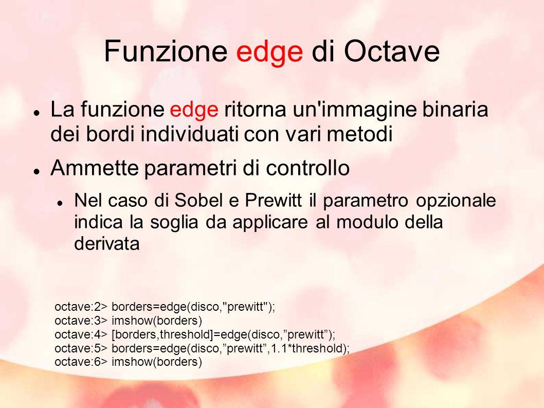 Funzione edge di Octave La funzione edge ritorna un immagine binaria dei bordi individuati con vari metodi Ammette parametri di controllo Nel caso di Sobel e Prewitt il parametro opzionale indica la soglia da applicare al modulo della derivata octave:2> borders=edge(disco, prewitt ); octave:3> imshow(borders) octave:4> [borders,threshold]=edge(disco, prewitt ); octave:5> borders=edge(disco, prewitt ,1.1*threshold); octave:6> imshow(borders)