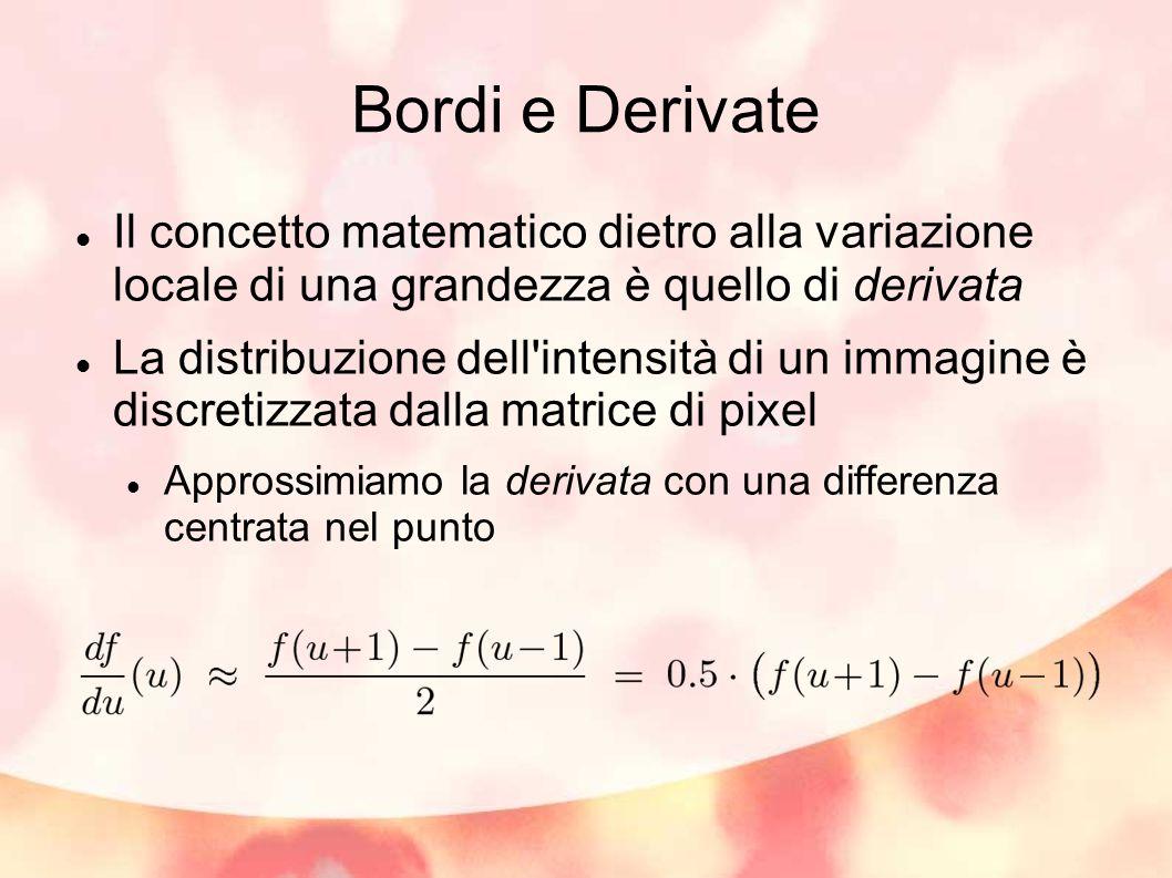 Bordi e Derivate Il concetto matematico dietro alla variazione locale di una grandezza è quello di derivata La distribuzione dell intensità di un immagine è discretizzata dalla matrice di pixel Approssimiamo la derivata con una differenza centrata nel punto