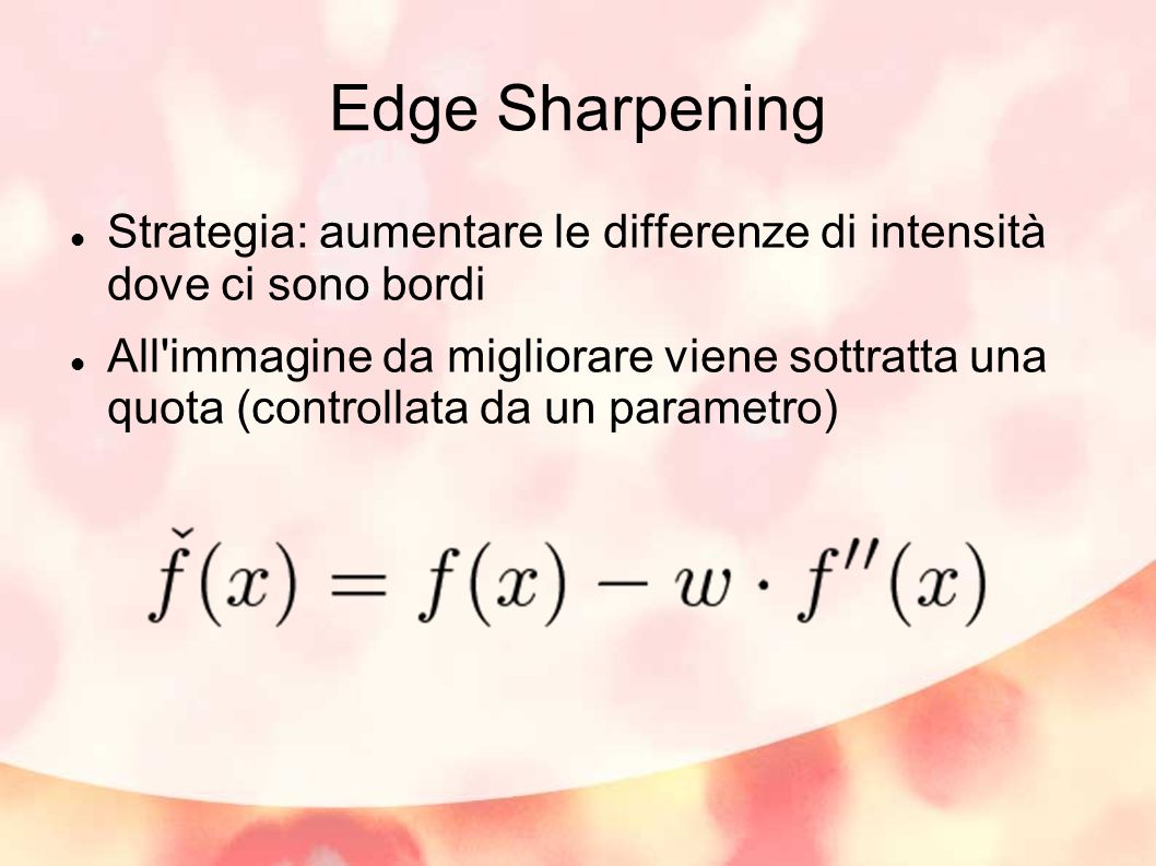 Edge Sharpening Strategia: aumentare le differenze di intensità dove ci sono bordi All immagine da migliorare viene sottratta una quota (controllata da un parametro)