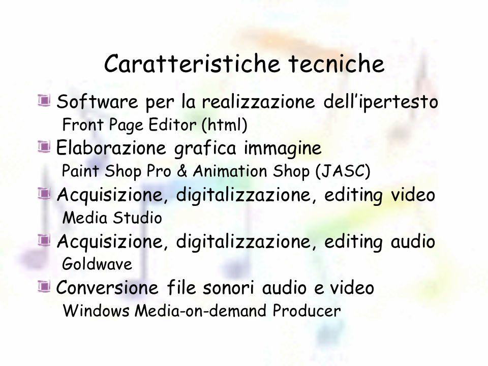 Caratteristiche tecniche Software per la realizzazione dell'ipertesto Front Page Editor (html) Elaborazione grafica immagine Paint Shop Pro & Animation Shop (JASC) Acquisizione, digitalizzazione, editing video Media Studio Acquisizione, digitalizzazione, editing audio Goldwave Conversione file sonori audio e video Windows Media-on-demand Producer