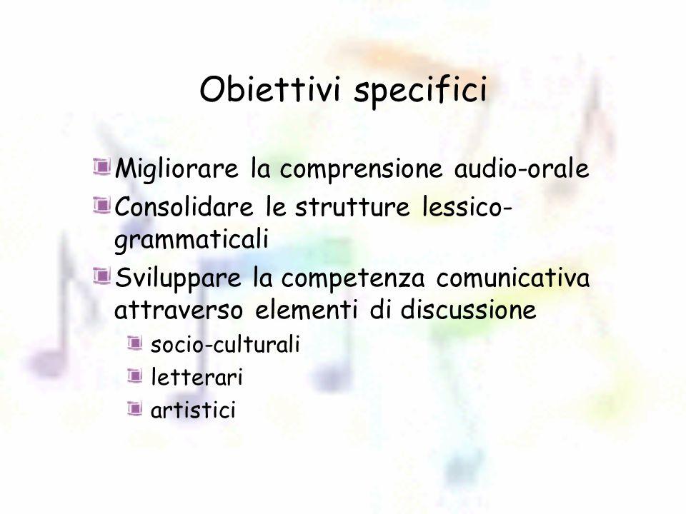 Obiettivi specifici Migliorare la comprensione audio-orale Consolidare le strutture lessico- grammaticali Sviluppare la competenza comunicativa attraverso elementi di discussione socio-culturali letterari artistici