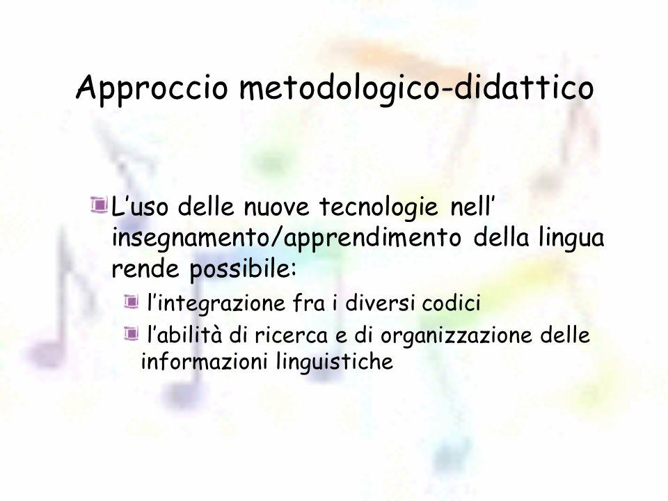 Approccio metodologico-didattico L'uso delle nuove tecnologie nell' insegnamento/apprendimento della lingua rende possibile: l'integrazione fra i diversi codici l'abilità di ricerca e di organizzazione delle informazioni linguistiche