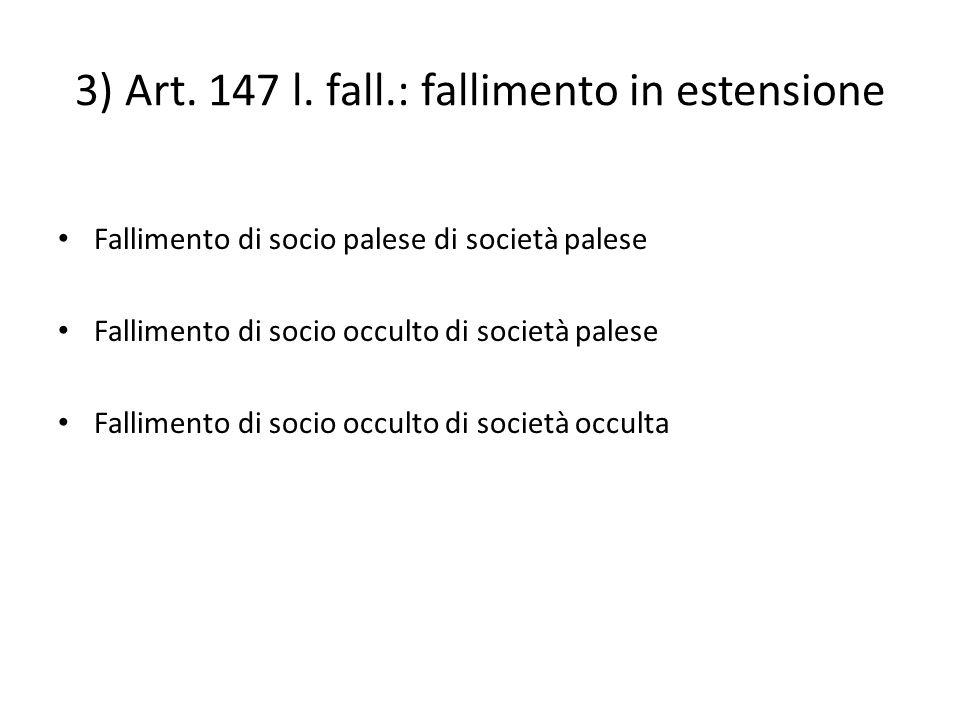 3) Art. 147 l. fall.: fallimento in estensione Fallimento di socio palese di società palese Fallimento di socio occulto di società palese Fallimento d