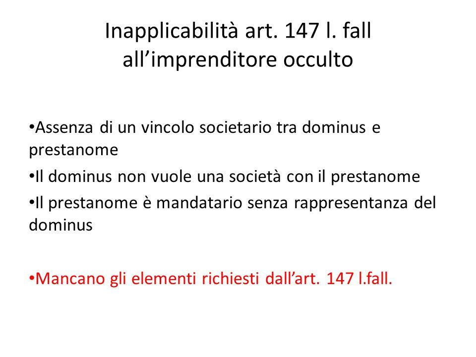 Inapplicabilità art. 147 l. fall all'imprenditore occulto Assenza di un vincolo societario tra dominus e prestanome Il dominus non vuole una società c