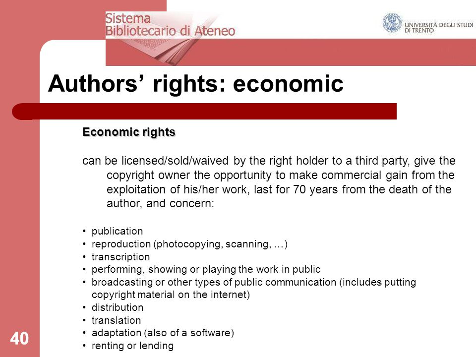 40 Authors' rights: economic Economic rights can be licensed/sold/waived by the right holder to a third party, give the copyright owner the opportunity to make commercial gain from the exploitation of his/her work, last for 70 years from the death of the author, and concern: publication reproduction (photocopying, scanning, …) transcription performing, showing or playing the work in public broadcasting or other types of public communication (includes putting copyright material on the internet) distribution translation adaptation (also of a software) renting or lending 40