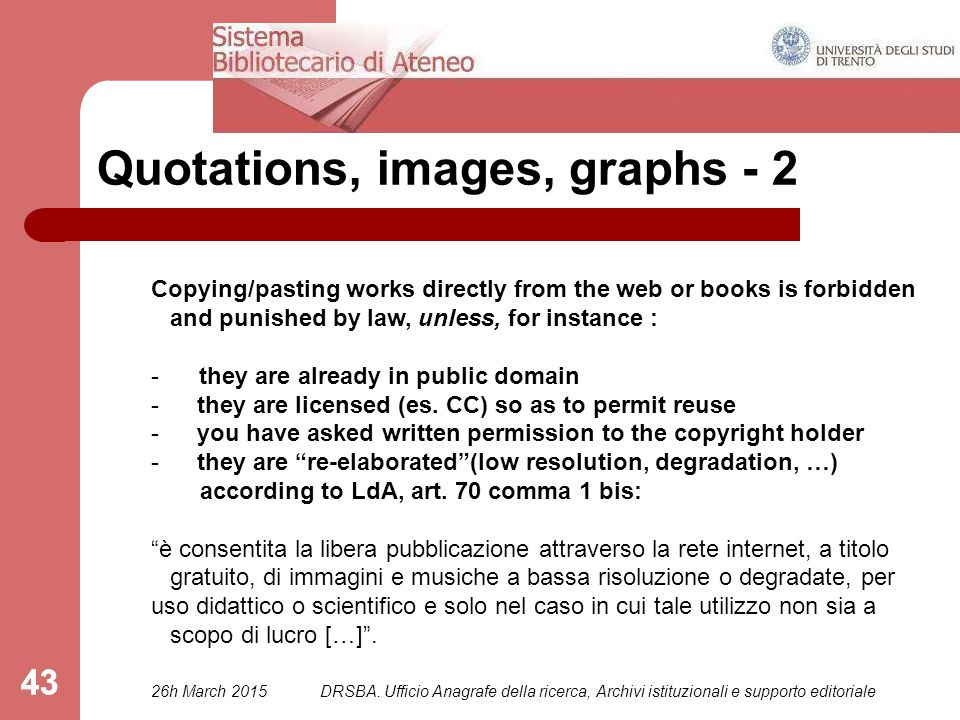 43 Quotations, images, graphs - 2 Copying/pasting works directly from the web or books is forbidden and punished by law, unless, for instance : - they are already in public domain - they are licensed (es.