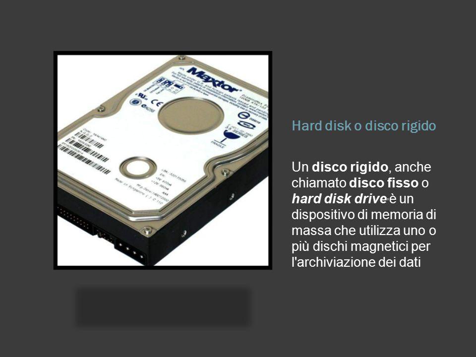 Hard disk o disco rigido Un disco rigido, anche chiamato disco fisso o hard disk drive, è un dispositivo di memoria di massa che utilizza uno o più di