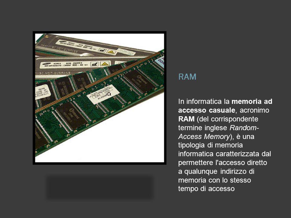RAM In informatica la memoria ad accesso casuale, acronimo RAM (del corrispondente termine inglese Random- Access Memory), è una tipologia di memoria